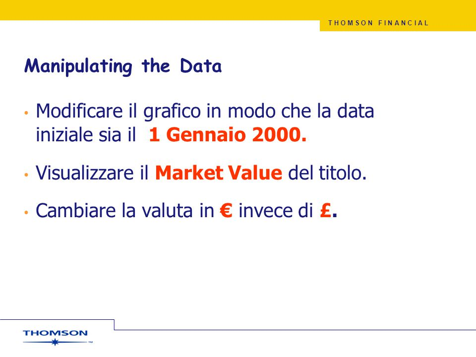 T H O M S O N F I N A N C I A L Manipulating the Data Modificare il grafico in modo che la data iniziale sia il 1 Gennaio 2000.