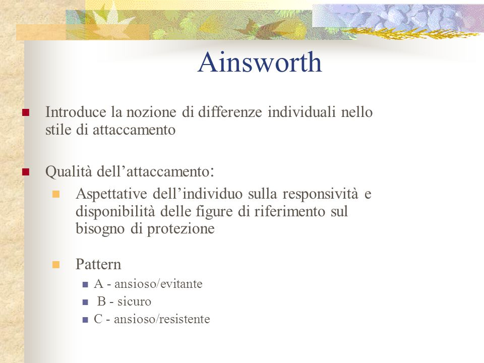 Ainsworth Introduce la nozione di differenze individuali nello stile di attaccamento Qualità dell'attaccamento : Aspettative dell'individuo sulla resp
