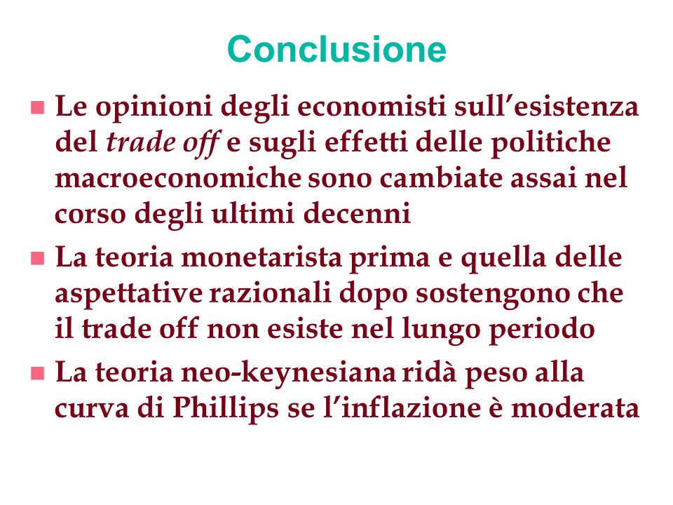 Conclusione n Le opinioni degli economisti sull'esistenza del trade off e sugli effetti delle politiche macroeconomiche sono cambiate assai nel corso