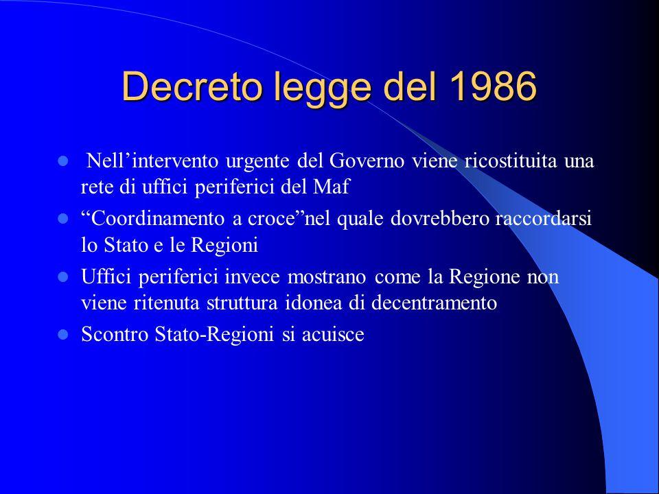 Decreto legge del 1986 Nell'intervento urgente del Governo viene ricostituita una rete di uffici periferici del Maf Coordinamento a croce nel quale dovrebbero raccordarsi lo Stato e le Regioni Uffici periferici invece mostrano come la Regione non viene ritenuta struttura idonea di decentramento Scontro Stato-Regioni si acuisce