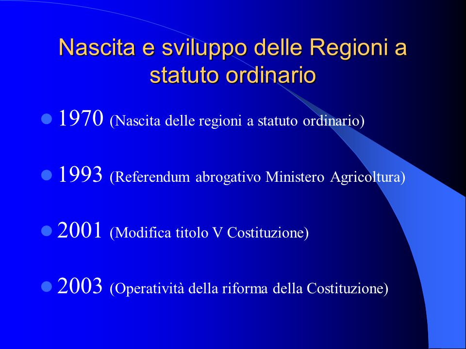 1970 (Nascita delle regioni a statuto ordinario) 1993 (Referendum abrogativo Ministero Agricoltura) 2001 (Modifica titolo V Costituzione) 2003 (Operatività della riforma della Costituzione) Nascita e sviluppo delle Regioni a statuto ordinario