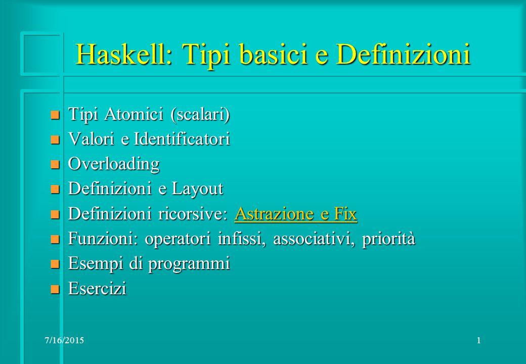 7/16/20151 Haskell: Tipi basici e Definizioni n Tipi Atomici (scalari) n Valori e Identificatori n Overloading n Definizioni e Layout n Definizioni ricorsive: Astrazione e Fix Astrazione e FixAstrazione e Fix n Funzioni: operatori infissi, associativi, priorità n Esempi di programmi n Esercizi