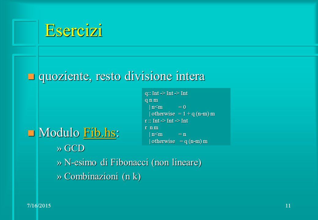 7/16/201511 Esercizi n quoziente, resto divisione intera n Modulo Fib.hs: Fib.hs »GCD »N-esimo di Fibonacci (non lineare) »Combinazioni (n k) q:: Int -> Int -> Int q n m | n<m = 0 | n<m = 0 | otherwise = 1 + q (n-m) m | otherwise = 1 + q (n-m) m r :: Int -> Int -> Int r n m | n<m = n | n<m = n | otherwise = q (n-m) m | otherwise = q (n-m) m