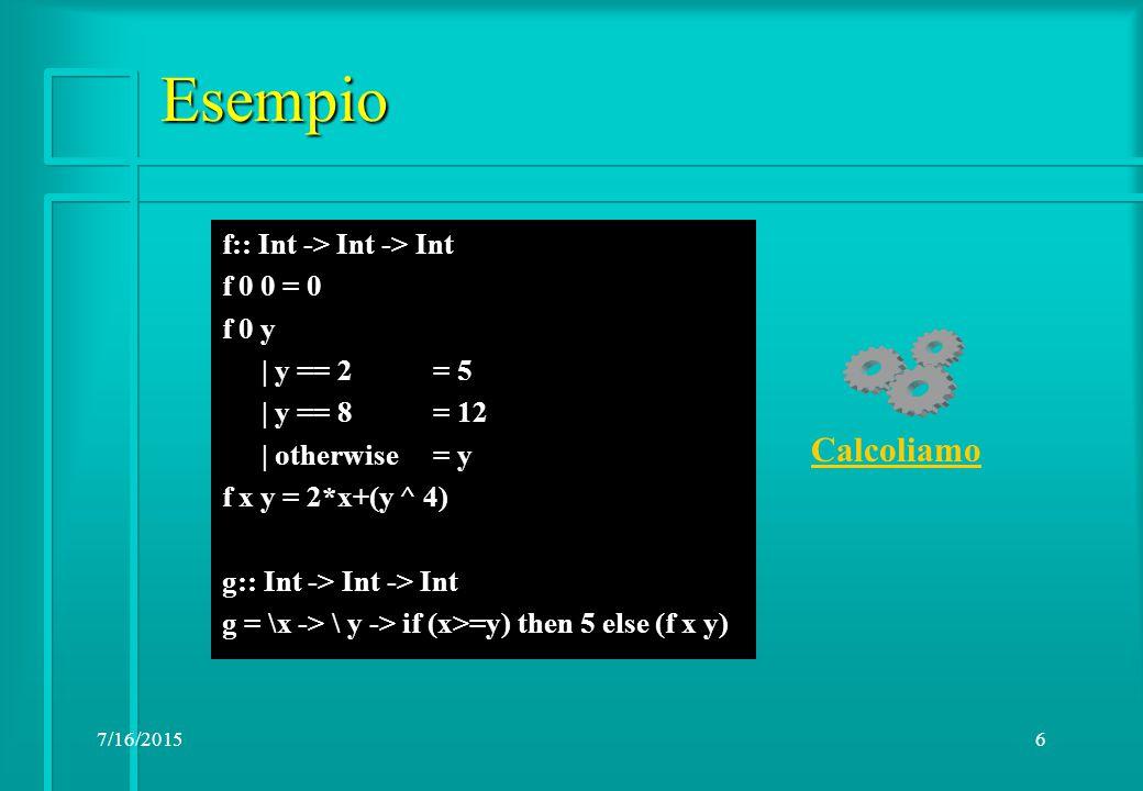 7/16/20156 Esempio f:: Int -> Int -> Int f 0 0 = 0 f 0 y | y == 2= 5 | y == 8 = 12 | otherwise= y f x y = 2*x+(y ^ 4) g:: Int -> Int -> Int g = \x -> \ y -> if (x>=y) then 5 else (f x y) Calcoliamo