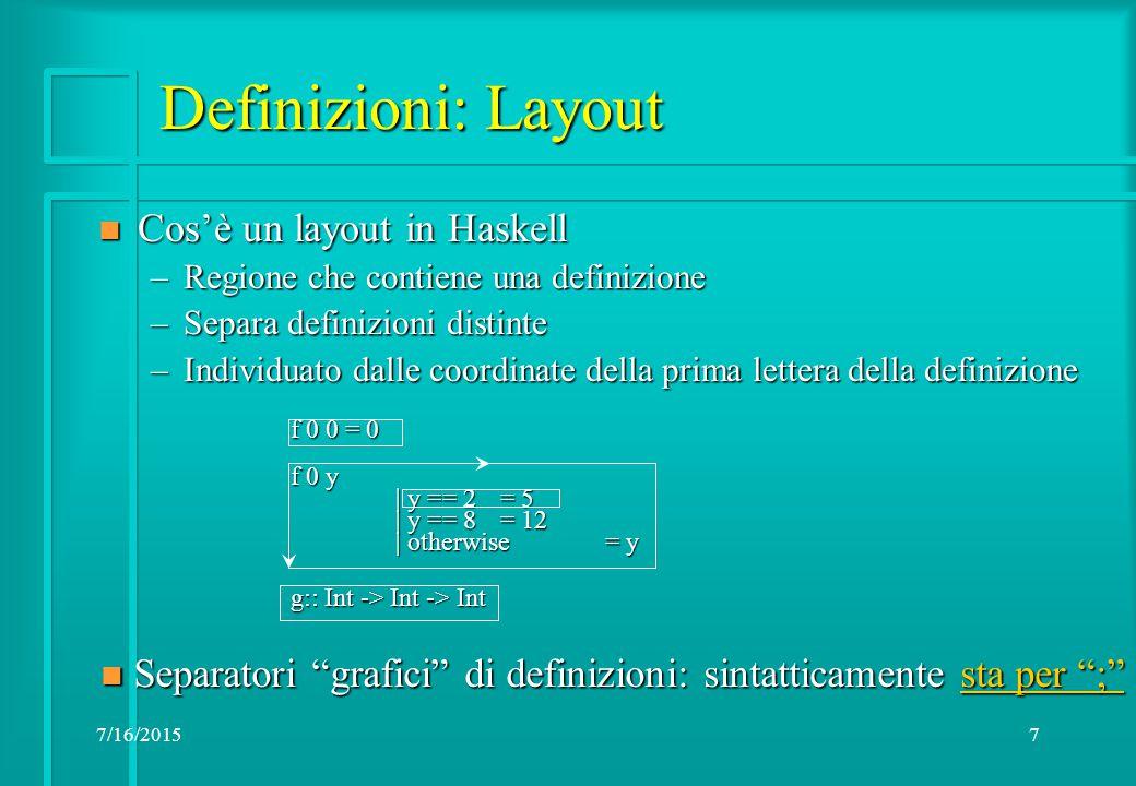 7/16/20157 Definizioni: Layout n Cos'è un layout in Haskell –Regione che contiene una definizione –Separa definizioni distinte –Individuato dalle coordinate della prima lettera della definizione f 0 0 = 0 f 0 y | y == 2= 5 | y == 8 = 12 | otherwise = y g:: Int -> Int -> Int n Separatori grafici di definizioni: sintatticamente sta per ; sta per ; sta per ;