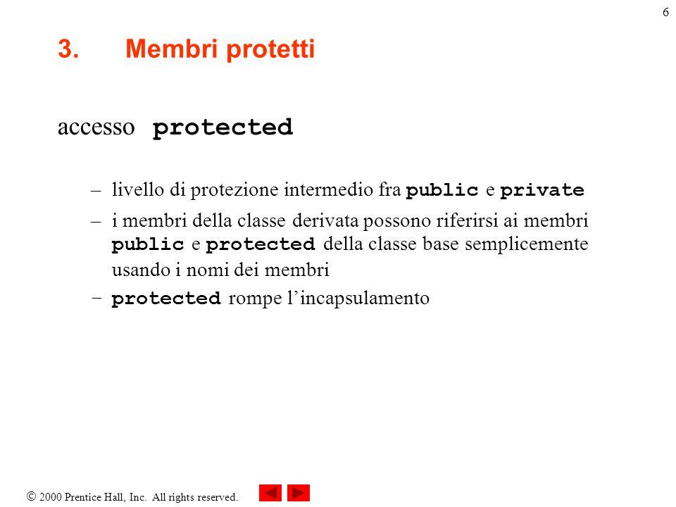  2000 Prentice Hall, Inc. All rights reserved. 6 3.Membri protetti accesso protected –livello di protezione intermedio fra public e private –i membri