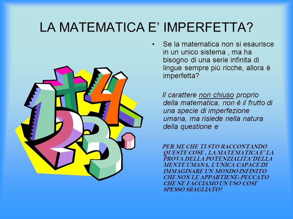 LA MATEMATICA E' IMPERFETTA? Se la matematica non si esaurisce in un unico sistema, ma ha bisogno di una serie infinita di lingue sempre più ricche, a