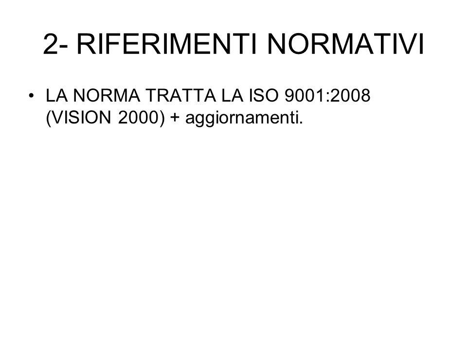 2- RIFERIMENTI NORMATIVI LA NORMA TRATTA LA ISO 9001:2008 (VISION 2000) + aggiornamenti.