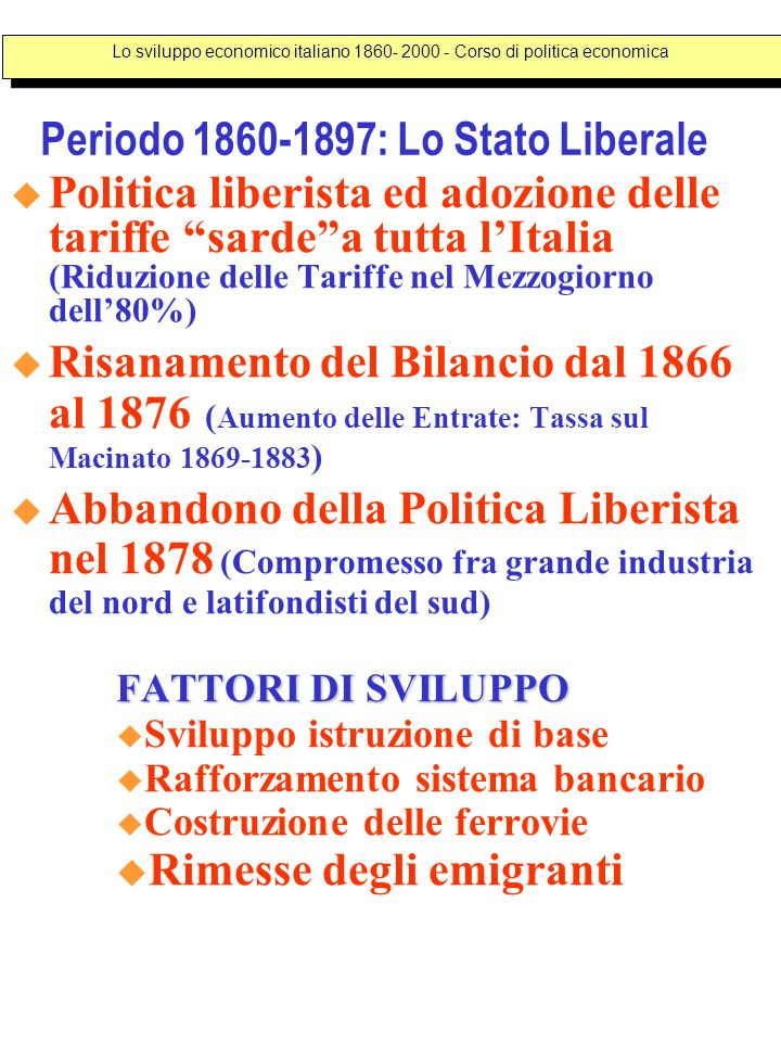 Periodo 1860-1897: Lo Stato Liberale  Politica liberista ed adozione delle tariffe sarde a tutta l'Italia (Riduzione delle Tariffe nel Mezzogiorno dell'80%)  Risanamento del Bilancio dal 1866 al 1876 ( Aumento delle Entrate: Tassa sul Macinato 1869-1883 )  Abbandono della Politica Liberista nel 1878 (Compromesso fra grande industria del nord e latifondisti del sud) FATTORI DI SVILUPPO  Sviluppo istruzione di base  Rafforzamento sistema bancario  Costruzione delle ferrovie  Rimesse degli emigranti Lo sviluppo economico italiano 1860- 2000 - Corso di politica economica