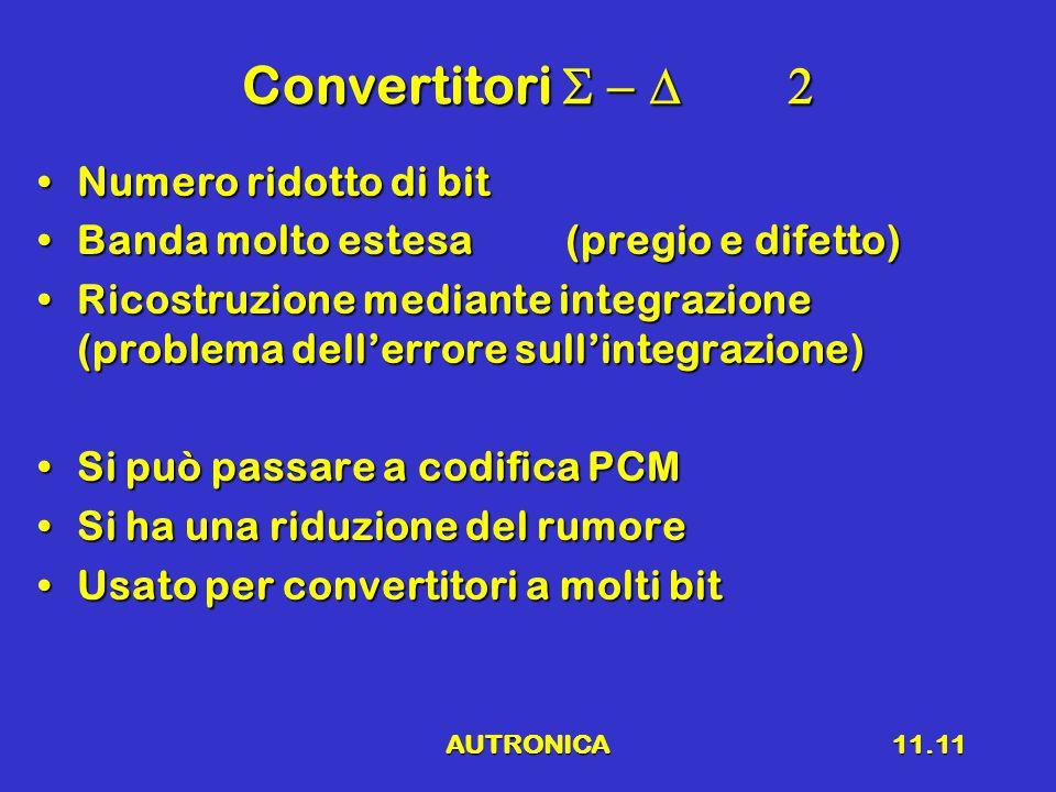 AUTRONICA11.11 Convertitori  Numero ridotto di bitNumero ridotto di bit Banda molto estesa(pregio e difetto)Banda molto estesa(pregio e difetto) Ricostruzione mediante integrazione (problema dell'errore sull'integrazione)Ricostruzione mediante integrazione (problema dell'errore sull'integrazione) Si può passare a codifica PCMSi può passare a codifica PCM Si ha una riduzione del rumoreSi ha una riduzione del rumore Usato per convertitori a molti bitUsato per convertitori a molti bit