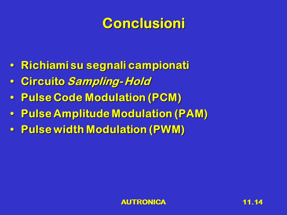 AUTRONICA11.14 Conclusioni Richiami su segnali campionatiRichiami su segnali campionati Circuito Sampling- HoldCircuito Sampling- Hold Pulse Code Modu