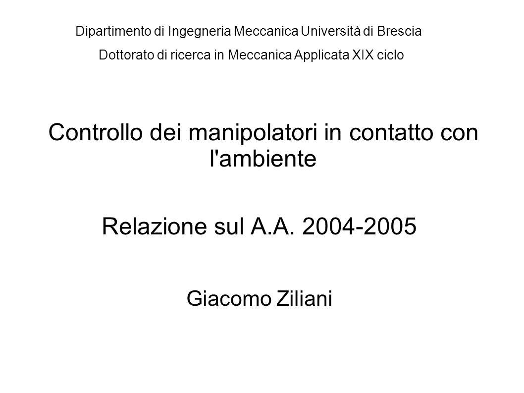 Controllo dei manipolatori in contatto con l'ambiente Relazione sul A.A. 2004-2005 Giacomo Ziliani Dottorato di ricerca in Meccanica Applicata XIX cic
