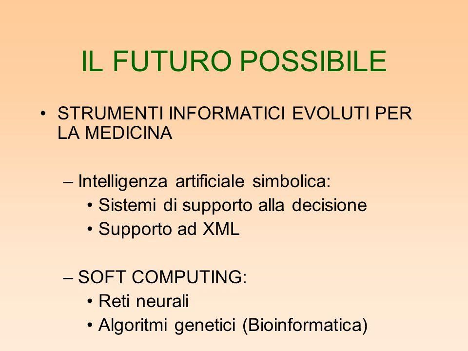 IL FUTURO POSSIBILE STRUMENTI INFORMATICI EVOLUTI PER LA MEDICINA –Intelligenza artificiale simbolica: Sistemi di supporto alla decisione Supporto ad XML –SOFT COMPUTING: Reti neurali Algoritmi genetici (Bioinformatica)