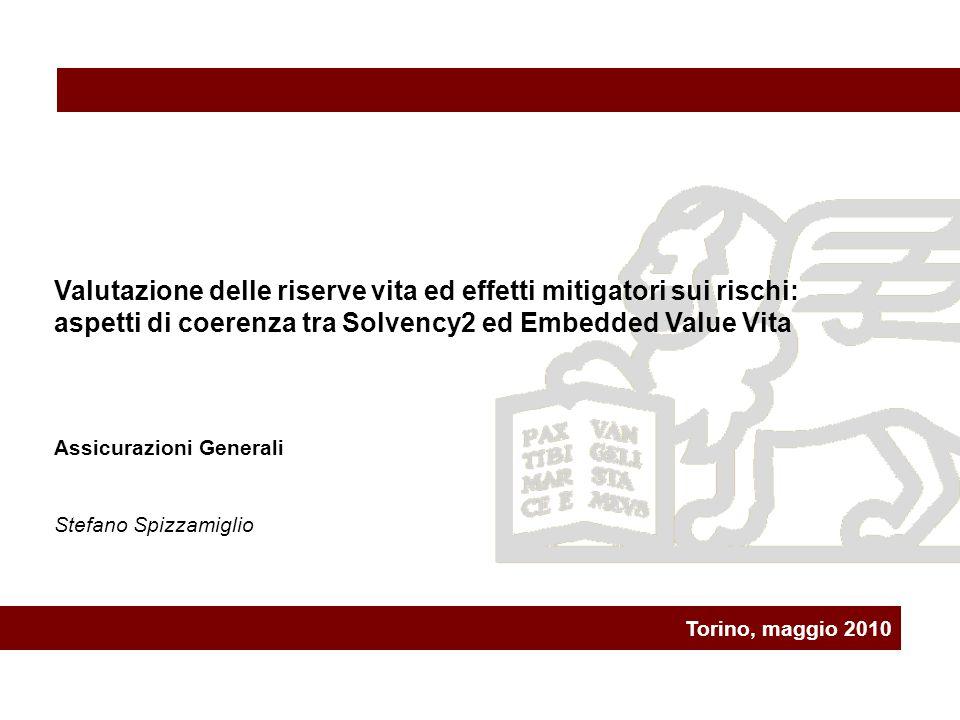 Torino, maggio 2010 Valutazione delle riserve vita ed effetti mitigatori sui rischi: aspetti di coerenza tra Solvency2 ed Embedded Value Vita Assicurazioni Generali Stefano Spizzamiglio