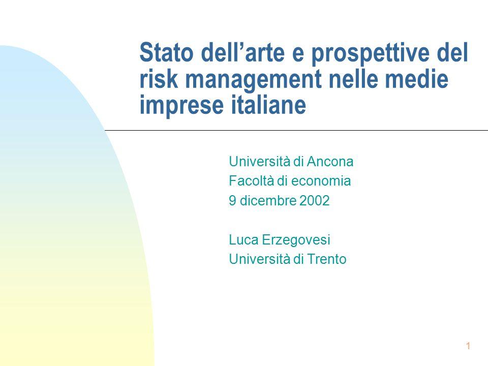 1 Stato dell'arte e prospettive del risk management nelle medie imprese italiane Università di Ancona Facoltà di economia 9 dicembre 2002 Luca Erzegovesi Università di Trento