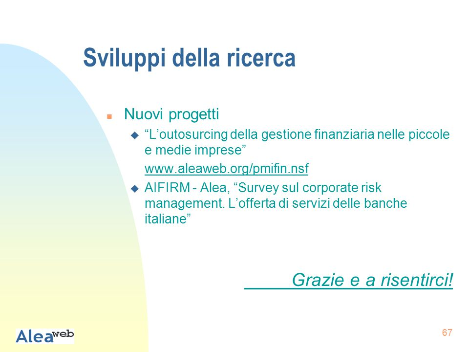 67 Sviluppi della ricerca n Nuovi progetti u L'outosurcing della gestione finanziaria nelle piccole e medie imprese www.aleaweb.org/pmifin.nsf u AIFIRM - Alea, Survey sul corporate risk management.