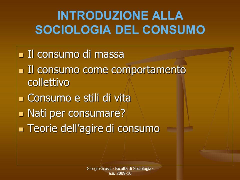 Giorgio Grossi - Facoltà di Sociologia - a.a. 2009-10 INTRODUZIONE ALLA SOCIOLOGIA DEL CONSUMO Il consumo di massa Il consumo di massa Il consumo come