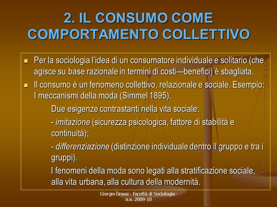 Giorgio Grossi - Facoltà di Sociologia - a.a. 2009-10 2. IL CONSUMO COME COMPORTAMENTO COLLETTIVO Per la sociologia l'idea di un consumatore individua