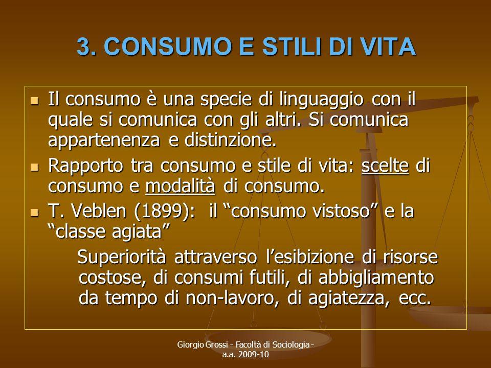 Giorgio Grossi - Facoltà di Sociologia - a.a. 2009-10 3. CONSUMO E STILI DI VITA Il consumo è una specie di linguaggio con il quale si comunica con gl