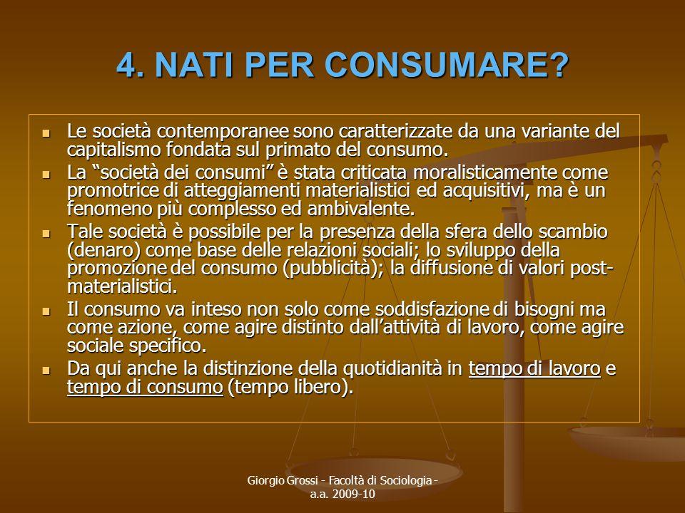 Giorgio Grossi - Facoltà di Sociologia - a.a. 2009-10 4. NATI PER CONSUMARE? Le società contemporanee sono caratterizzate da una variante del capitali