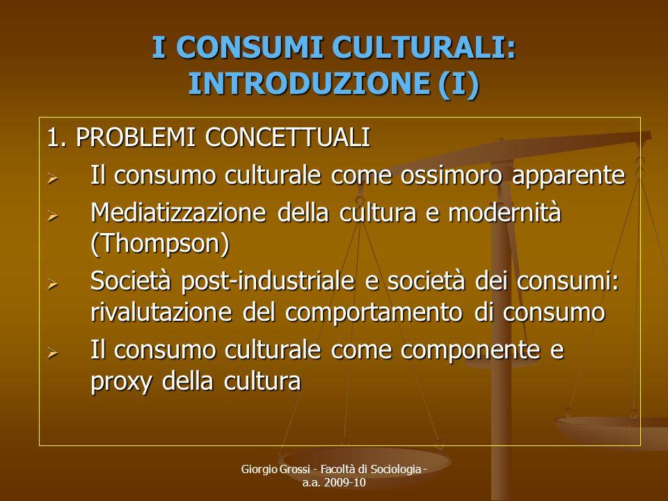 Giorgio Grossi - Facoltà di Sociologia - a.a. 2009-10 I CONSUMI CULTURALI: INTRODUZIONE (I) 1. PROBLEMI CONCETTUALI  Il consumo culturale come ossimo