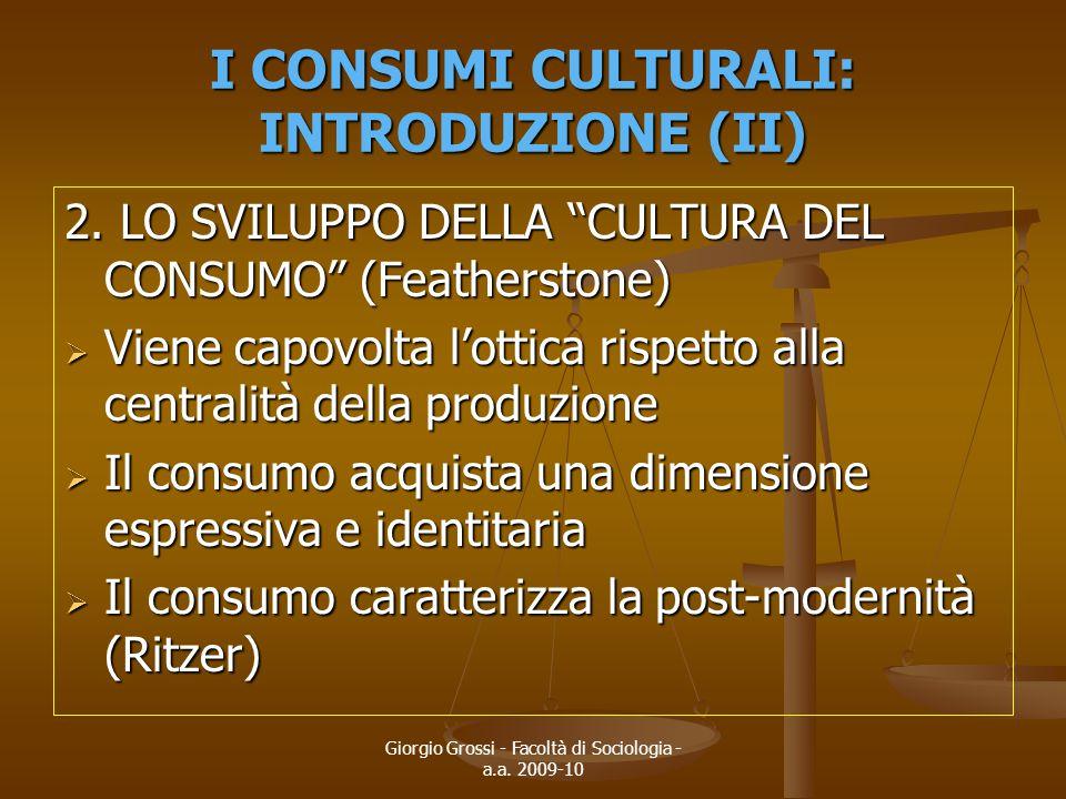 """Giorgio Grossi - Facoltà di Sociologia - a.a. 2009-10 I CONSUMI CULTURALI: INTRODUZIONE (II) 2. LO SVILUPPO DELLA """"CULTURA DEL CONSUMO"""" (Featherstone)"""
