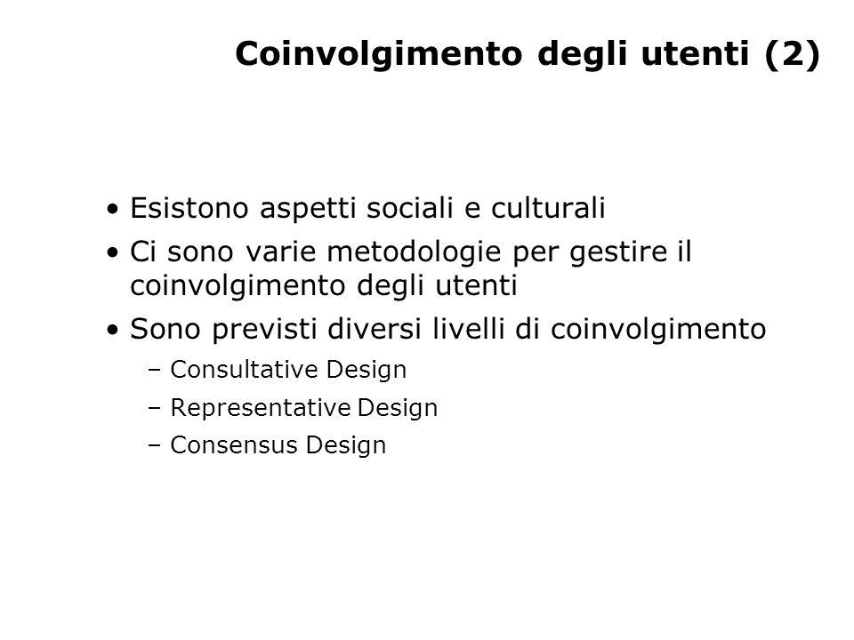 Coinvolgimento degli utenti (2) Esistono aspetti sociali e culturali Ci sono varie metodologie per gestire il coinvolgimento degli utenti Sono previsti diversi livelli di coinvolgimento – Consultative Design – Representative Design – Consensus Design