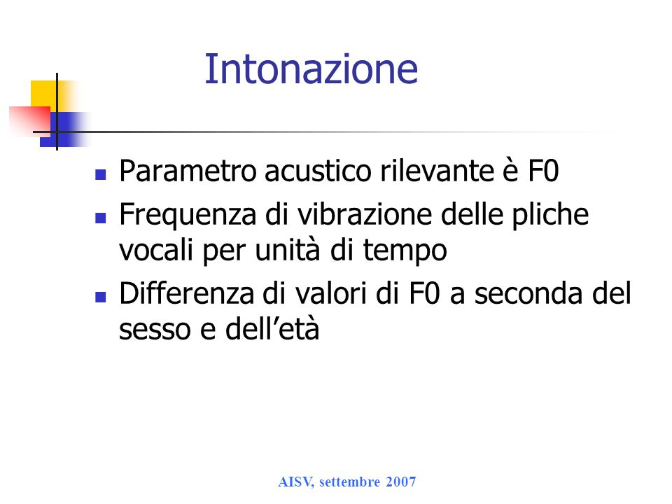 AISV, settembre 2007 Intonazione Parametro acustico rilevante è F0 Frequenza di vibrazione delle pliche vocali per unità di tempo Differenza di valori di F0 a seconda del sesso e dell'età