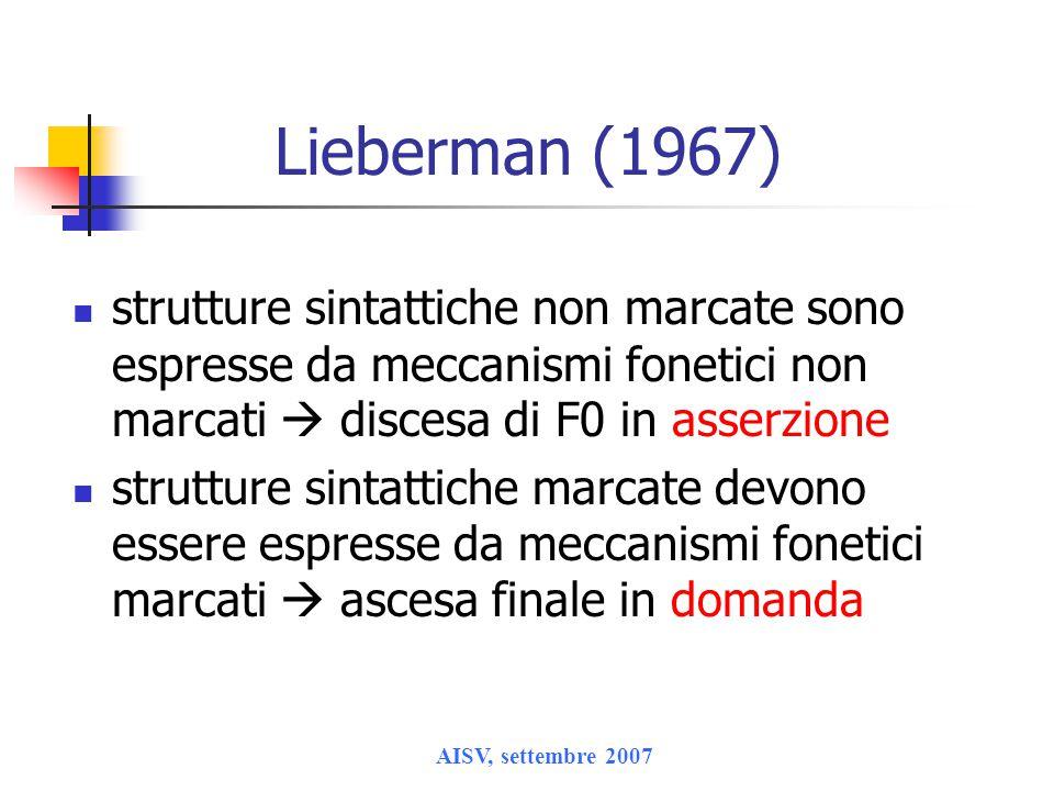 AISV, settembre 2007 Lieberman (1967) strutture sintattiche non marcate sono espresse da meccanismi fonetici non marcati  discesa di F0 in asserzione strutture sintattiche marcate devono essere espresse da meccanismi fonetici marcati  ascesa finale in domanda