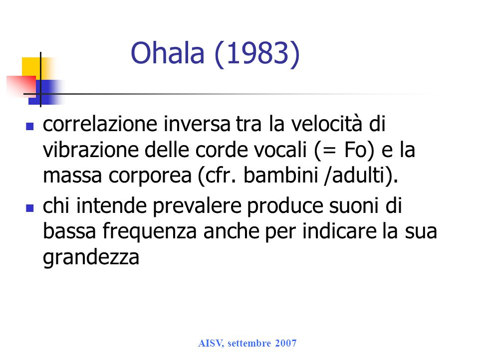 AISV, settembre 2007 Ohala (1983) correlazione inversa tra la velocità di vibrazione delle corde vocali (= Fo) e la massa corporea (cfr. bambini /adul