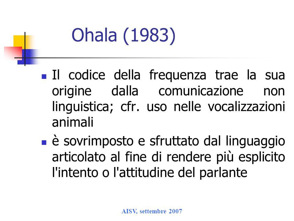 AISV, settembre 2007 Ohala (1983) Il codice della frequenza trae la sua origine dalla comunicazione non linguistica; cfr. uso nelle vocalizzazioni ani