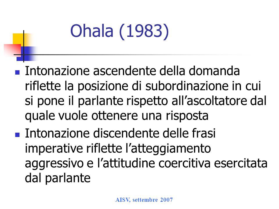 AISV, settembre 2007 Ohala (1983) Intonazione ascendente della domanda riflette la posizione di subordinazione in cui si pone il parlante rispetto all'ascoltatore dal quale vuole ottenere una risposta Intonazione discendente delle frasi imperative riflette l'atteggiamento aggressivo e l'attitudine coercitiva esercitata dal parlante