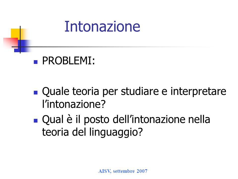 AISV, settembre 2007 Intonazione PROBLEMI: Quale teoria per studiare e interpretare l'intonazione? Qual è il posto dell'intonazione nella teoria del l
