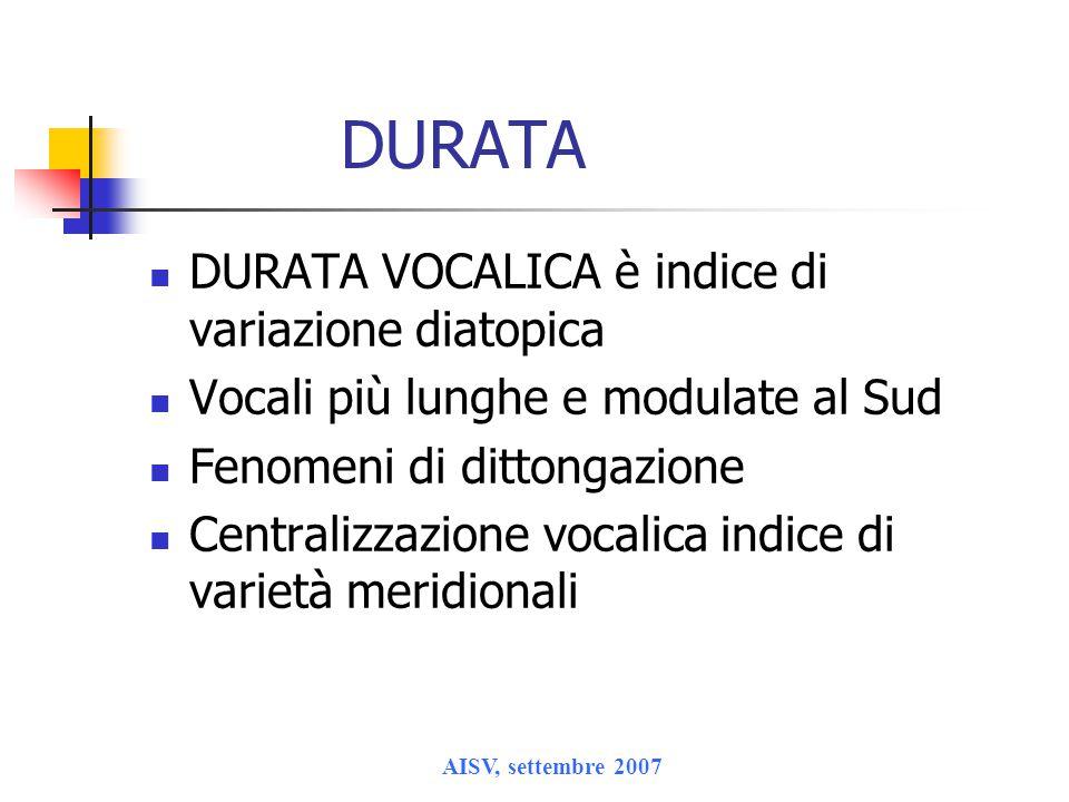 AISV, settembre 2007 DURATA DURATA VOCALICA è indice di variazione diatopica Vocali più lunghe e modulate al Sud Fenomeni di dittongazione Centralizzazione vocalica indice di varietà meridionali