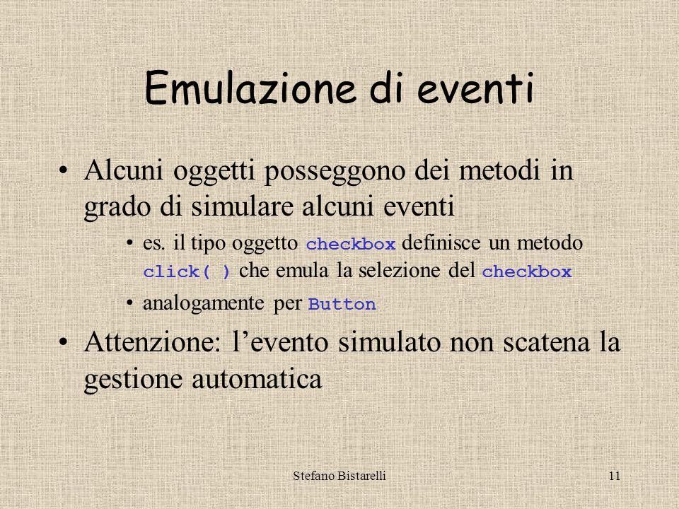 Stefano Bistarelli11 Emulazione di eventi Alcuni oggetti posseggono dei metodi in grado di simulare alcuni eventi es.