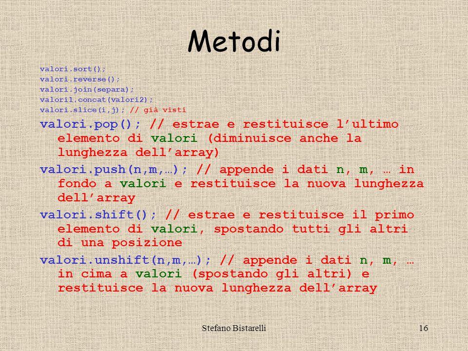 Stefano Bistarelli16 Metodi valori.sort(); valori.reverse(); valori.join(separa); valori1.concat(valori2); valori.slice(i,j); // già visti valori.pop(); // estrae e restituisce l'ultimo elemento di valori (diminuisce anche la lunghezza dell'array) valori.push(n,m,…); // appende i dati n, m, … in fondo a valori e restituisce la nuova lunghezza dell'array valori.shift(); // estrae e restituisce il primo elemento di valori, spostando tutti gli altri di una posizione valori.unshift(n,m,…); // appende i dati n, m, … in cima a valori (spostando gli altri) e restituisce la nuova lunghezza dell'array