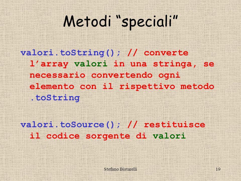 Stefano Bistarelli19 Metodi speciali valori.toString(); // converte l'array valori in una stringa, se necessario convertendo ogni elemento con il rispettivo metodo.toString valori.toSource(); // restituisce il codice sorgente di valori
