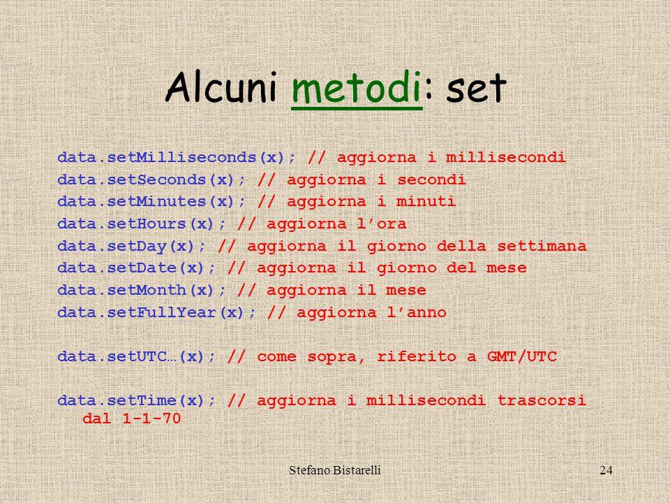 Stefano Bistarelli24 Alcuni metodi: setmetodi data.setMilliseconds(x); // aggiorna i millisecondi data.setSeconds(x); // aggiorna i secondi data.setMinutes(x); // aggiorna i minuti data.setHours(x); // aggiorna l'ora data.setDay(x); // aggiorna il giorno della settimana data.setDate(x); // aggiorna il giorno del mese data.setMonth(x); // aggiorna il mese data.setFullYear(x); // aggiorna l'anno data.setUTC…(x); // come sopra, riferito a GMT/UTC data.setTime(x); // aggiorna i millisecondi trascorsi dal 1-1-70