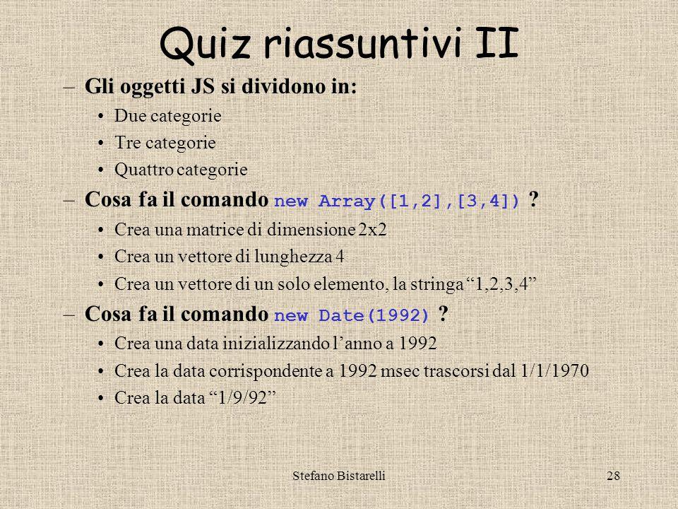 Stefano Bistarelli28 Quiz riassuntivi II –Gli oggetti JS si dividono in: Due categorie Tre categorie Quattro categorie –Cosa fa il comando new Array([1,2],[3,4]) .