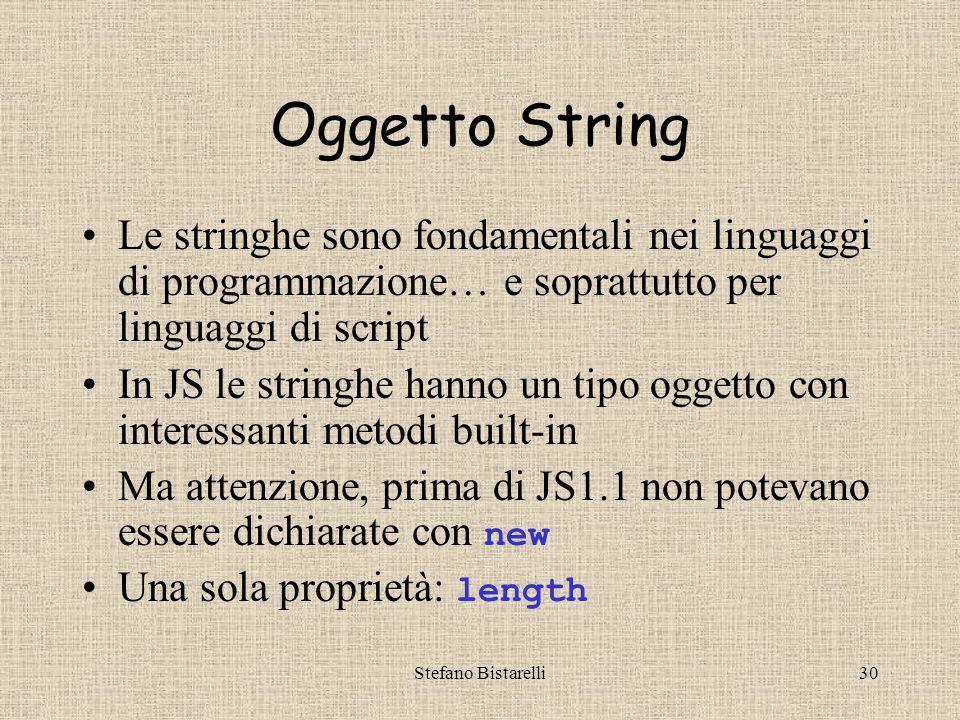 Stefano Bistarelli30 Oggetto String Le stringhe sono fondamentali nei linguaggi di programmazione… e soprattutto per linguaggi di script In JS le stringhe hanno un tipo oggetto con interessanti metodi built-in Ma attenzione, prima di JS1.1 non potevano essere dichiarate con new Una sola proprietà: length