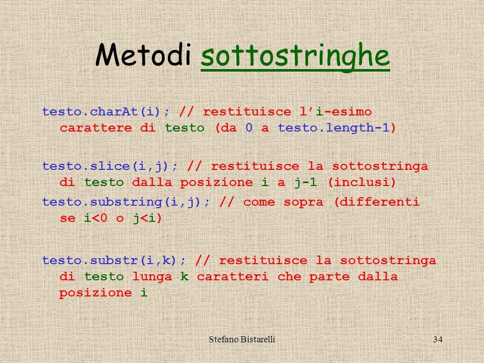 Stefano Bistarelli34 Metodi sottostringhesottostringhe testo.charAt(i); // restituisce l'i-esimo carattere di testo (da 0 a testo.length-1) testo.slice(i,j); // restituisce la sottostringa di testo dalla posizione i a j-1 (inclusi) testo.substring(i,j); // come sopra (differenti se i<0 o j<i) testo.substr(i,k); // restituisce la sottostringa di testo lunga k caratteri che parte dalla posizione i