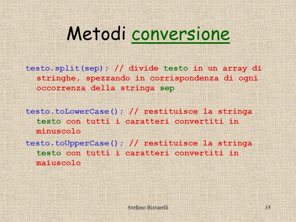 Stefano Bistarelli35 Metodi conversioneconversione testo.split(sep); // divide testo in un array di stringhe, spezzando in corrispondenza di ogni occorrenza della stringa sep testo.toLowerCase(); // restituisce la stringa testo con tutti i caratteri convertiti in minuscolo testo.toUpperCase(); // restituisce la stringa testo con tutti i caratteri convertiti in maiuscolo