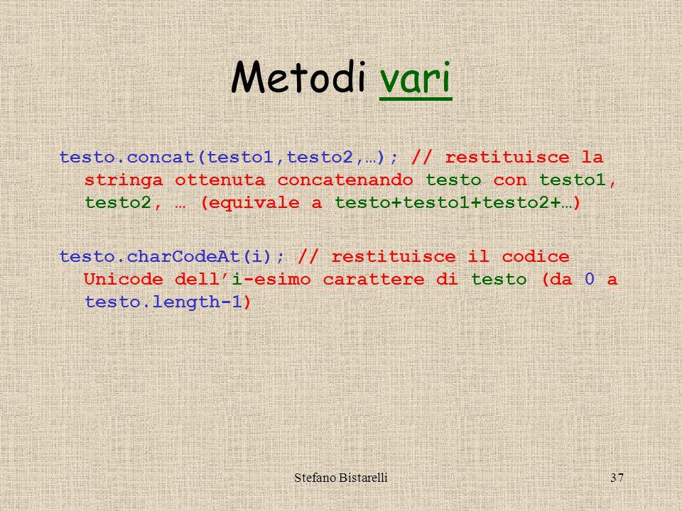 Stefano Bistarelli37 Metodi varivari testo.concat(testo1,testo2,…); // restituisce la stringa ottenuta concatenando testo con testo1, testo2, … (equivale a testo+testo1+testo2+…) testo.charCodeAt(i); // restituisce il codice Unicode dell'i-esimo carattere di testo (da 0 a testo.length-1)