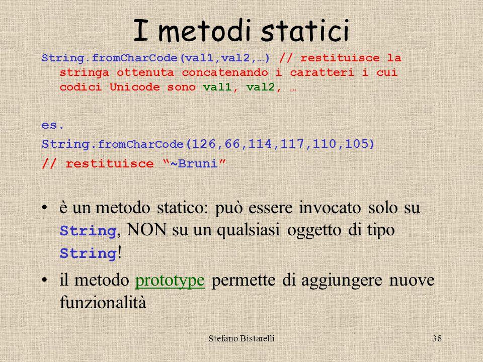 Stefano Bistarelli38 I metodi statici String.fromCharCode(val1,val2,…) // restituisce la stringa ottenuta concatenando i caratteri i cui codici Unicode sono val1, val2, … es.