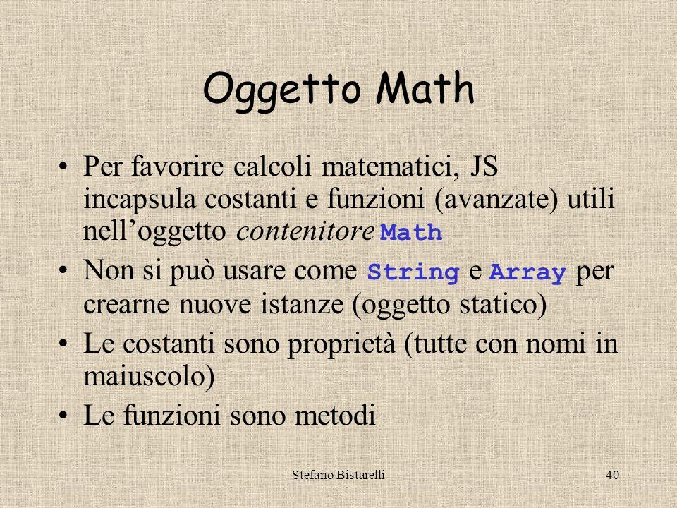 Stefano Bistarelli40 Oggetto Math Per favorire calcoli matematici, JS incapsula costanti e funzioni (avanzate) utili nell'oggetto contenitore Math Non si può usare come String e Array per crearne nuove istanze (oggetto statico) Le costanti sono proprietà (tutte con nomi in maiuscolo) Le funzioni sono metodi