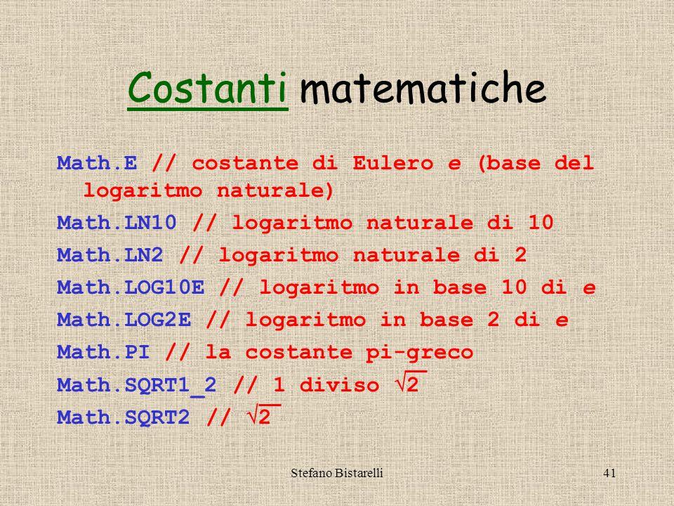 Stefano Bistarelli41 Math.E // costante di Eulero e (base del logaritmo naturale) Math.LN10 // logaritmo naturale di 10 Math.LN2 // logaritmo naturale di 2 Math.LOG10E // logaritmo in base 10 di e Math.LOG2E // logaritmo in base 2 di e Math.PI // la costante pi-greco Math.SQRT1_2 // 1 diviso  2 Math.SQRT2 //  2 CostantiCostanti matematiche