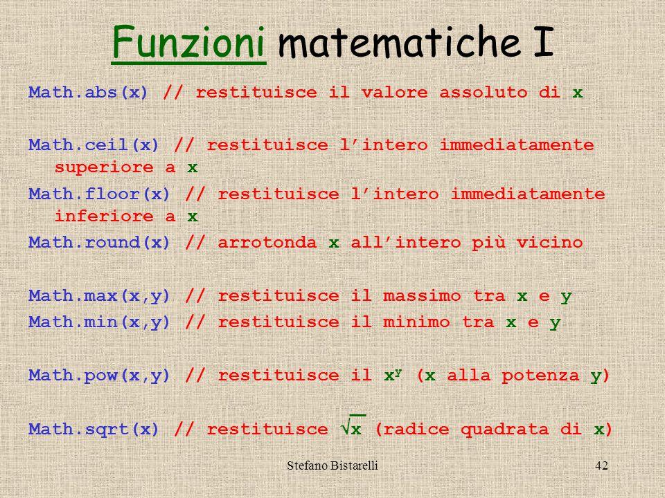 Stefano Bistarelli42 Math.abs(x) // restituisce il valore assoluto di x Math.ceil(x) // restituisce l'intero immediatamente superiore a x Math.floor(x) // restituisce l'intero immediatamente inferiore a x Math.round(x) // arrotonda x all'intero più vicino Math.max(x,y) // restituisce il massimo tra x e y Math.min(x,y) // restituisce il minimo tra x e y Math.pow(x,y) // restituisce il x y (x alla potenza y) Math.sqrt(x) // restituisce  x (radice quadrata di x) FunzioniFunzioni matematiche I