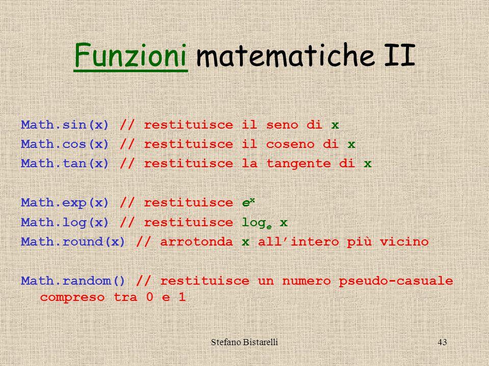 Stefano Bistarelli43 Math.sin(x) // restituisce il seno di x Math.cos(x) // restituisce il coseno di x Math.tan(x) // restituisce la tangente di x Math.exp(x) // restituisce e x Math.log(x) // restituisce log e x Math.round(x) // arrotonda x all'intero più vicino Math.random() // restituisce un numero pseudo-casuale compreso tra 0 e 1 FunzioniFunzioni matematiche II