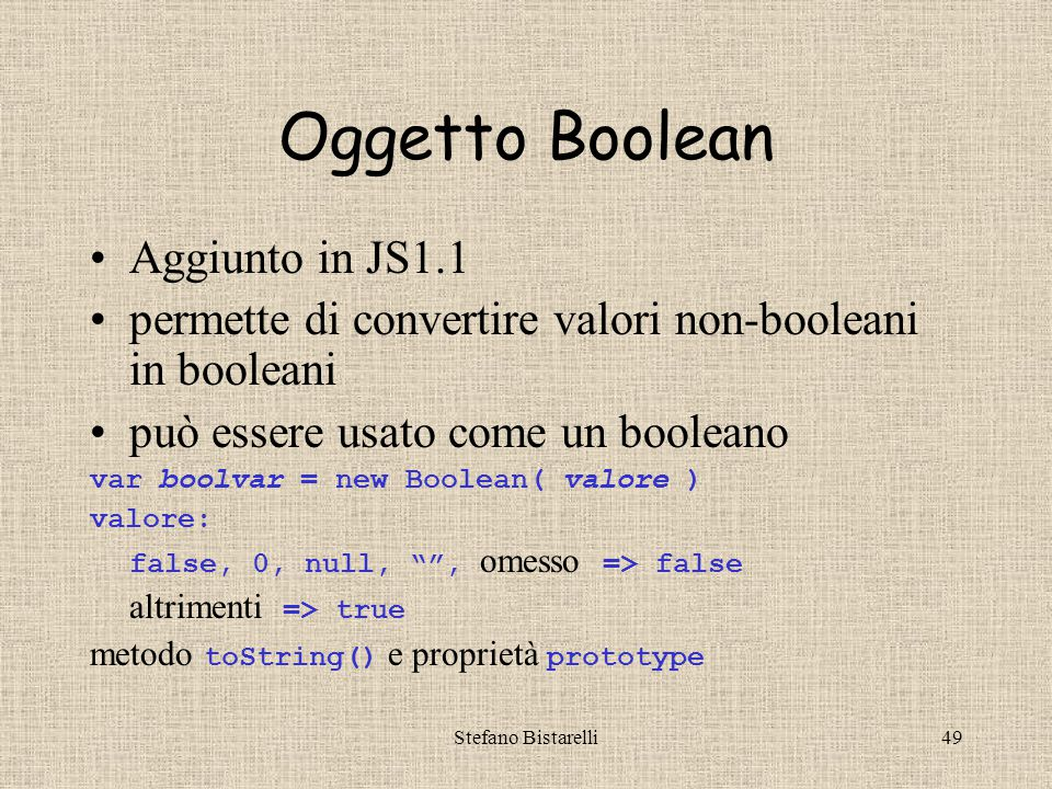 Stefano Bistarelli49 Oggetto Boolean Aggiunto in JS1.1 permette di convertire valori non-booleani in booleani può essere usato come un booleano var boolvar = new Boolean( valore ) valore: false, 0, null, , omesso => false altrimenti => true metodo toString() e proprietà prototype