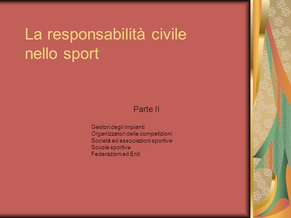 La responsabilità civile nello sport Parte II Gestori degli impianti Organizzatori delle competizioni Società ed associazioni sportive Scuole sportive Federazioni ed Enti